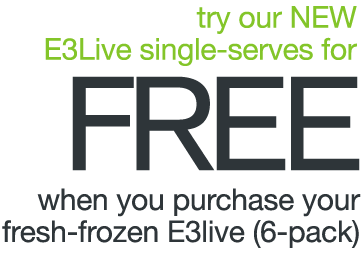 NEW PRODUCT PREVIEW - try our Single-Serve E3Live FREE when you purchase your fresh-frozen 6-pack